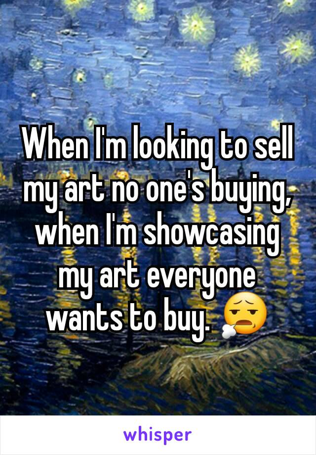 When I'm looking to sell my art no one's buying, when I'm showcasing my art everyone wants to buy. 😧