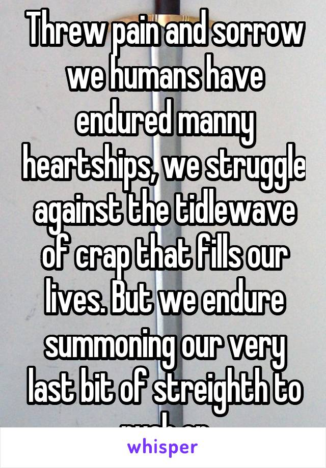 Threw pain and sorrow we humans have endured manny heartships, we struggle against the tidlewave of crap that fills our lives. But we endure summoning our very last bit of streighth to push on