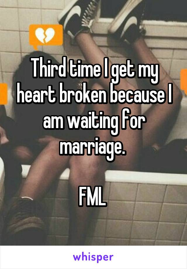 Third time I get my heart broken because I am waiting for marriage.   FML