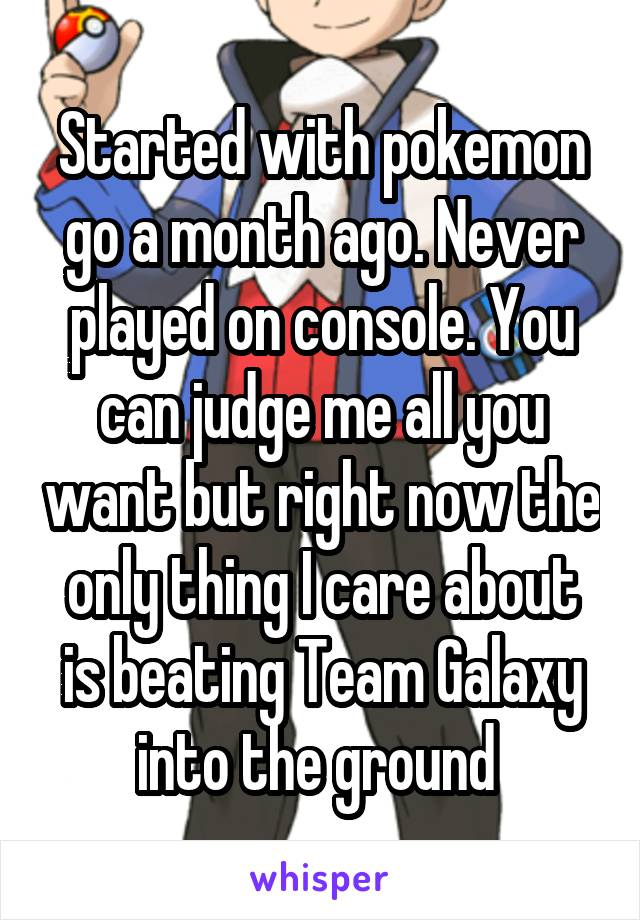 Started with pokemon go a month ago. Never played on console. You can judge me all you want but right now the only thing I care about is beating Team Galaxy into the ground