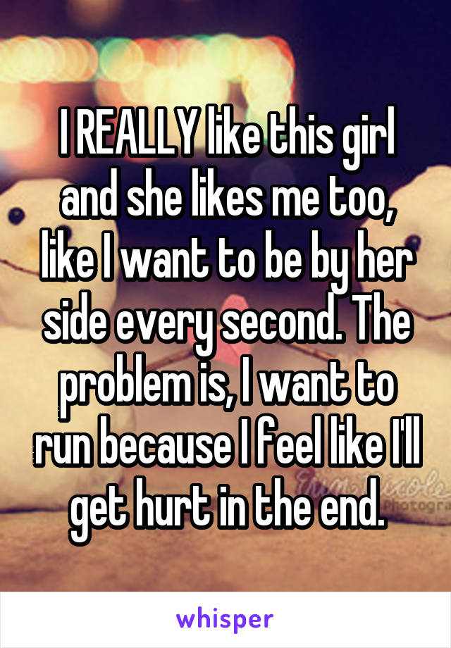 I REALLY like this girl and she likes me too, like I want to be by her side every second. The problem is, I want to run because I feel like I'll get hurt in the end.