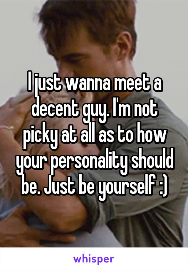 I just wanna meet a decent guy. I'm not picky at all as to how your personality should be. Just be yourself :)