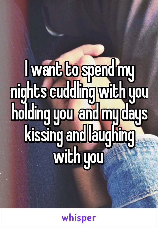 I want to spend my nights cuddling with you holding you  and my days kissing and laughing with you