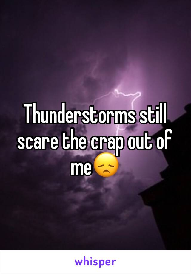 Thunderstorms still scare the crap out of me😞