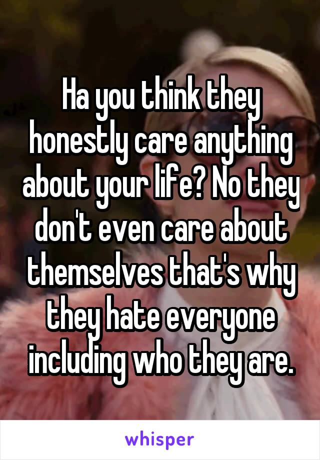 Ha you think they honestly care anything about your life? No they don't even care about themselves that's why they hate everyone including who they are.