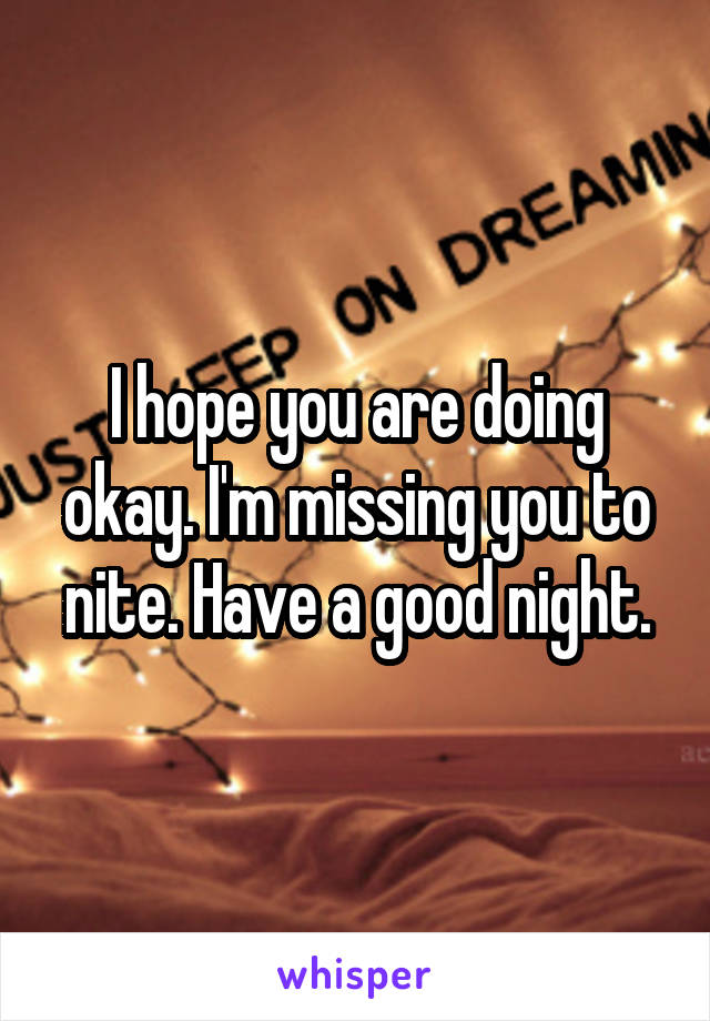 I hope you are doing okay. I'm missing you to nite. Have a good night.