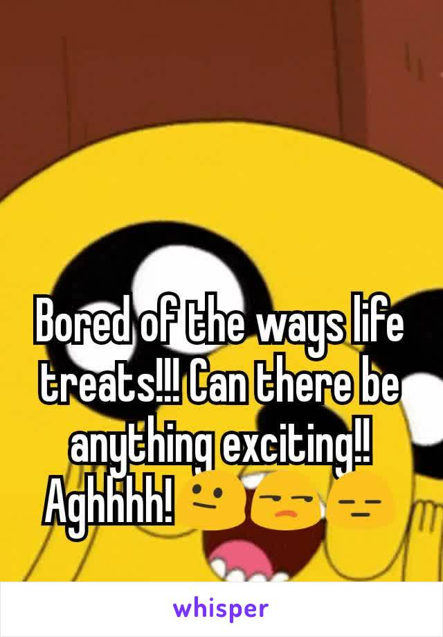 Bored of the ways life treats!!! Can there be anything exciting!! Aghhhh!😐😒😑