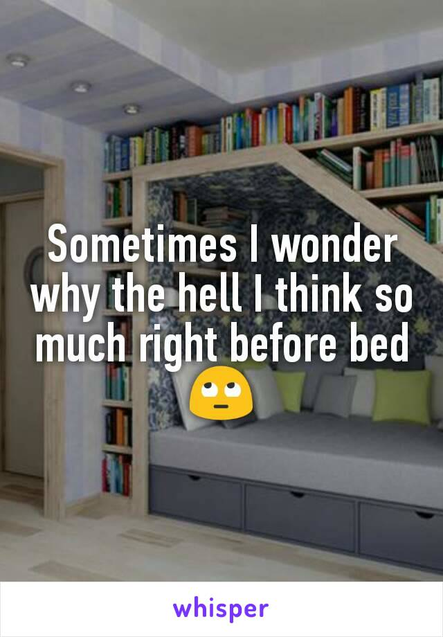 Sometimes I wonder why the hell I think so much right before bed 🙄