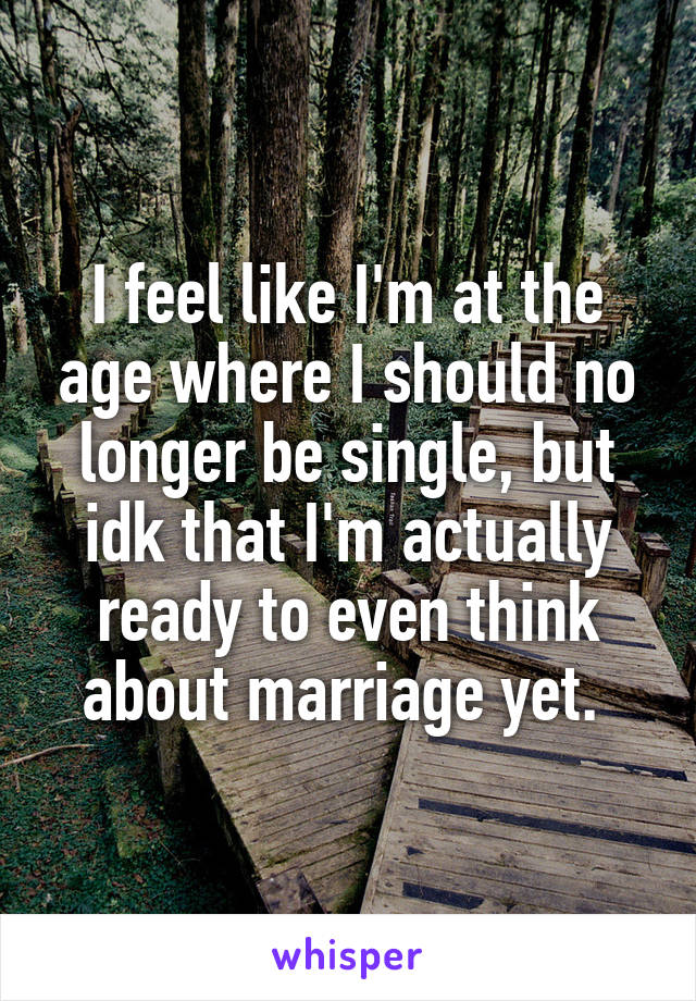 I feel like I'm at the age where I should no longer be single, but idk that I'm actually ready to even think about marriage yet.