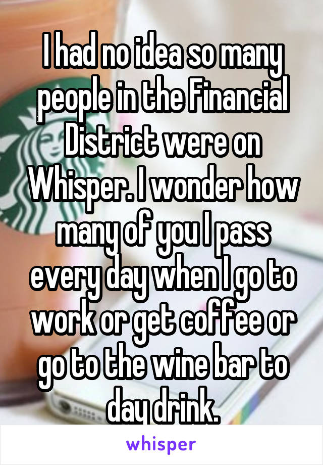 I had no idea so many people in the Financial District were on Whisper. I wonder how many of you I pass every day when I go to work or get coffee or go to the wine bar to day drink.