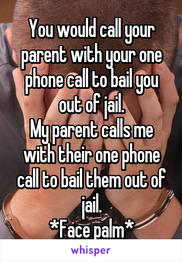 You would call your parent with your one phone call to bail you out of jail. My parent calls me with their one phone call to bail them out of jail. *Face palm*