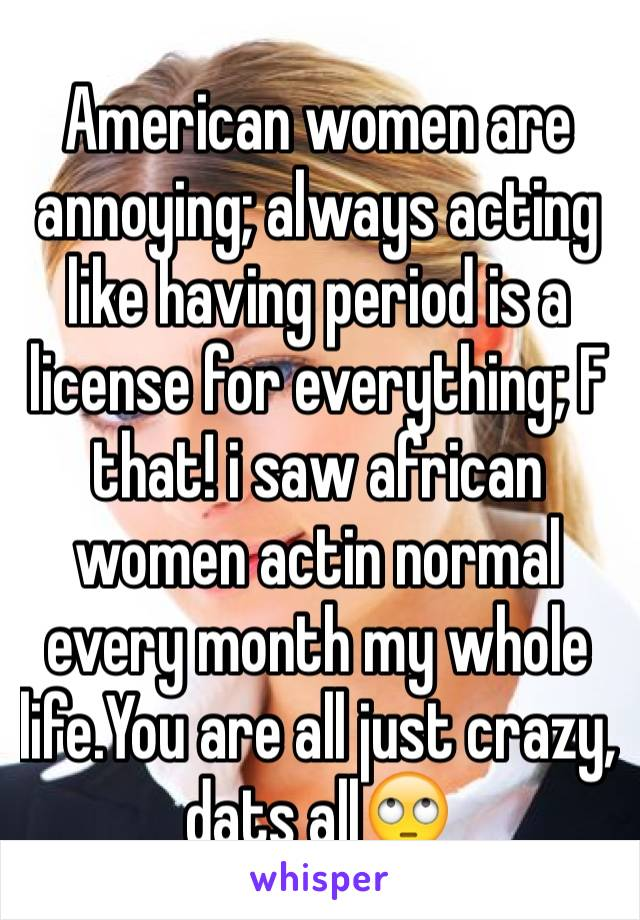 American women are annoying; always acting like having period is a license for everything; F that! i saw african women actin normal every month my whole life.You are all just crazy, dats all🙄