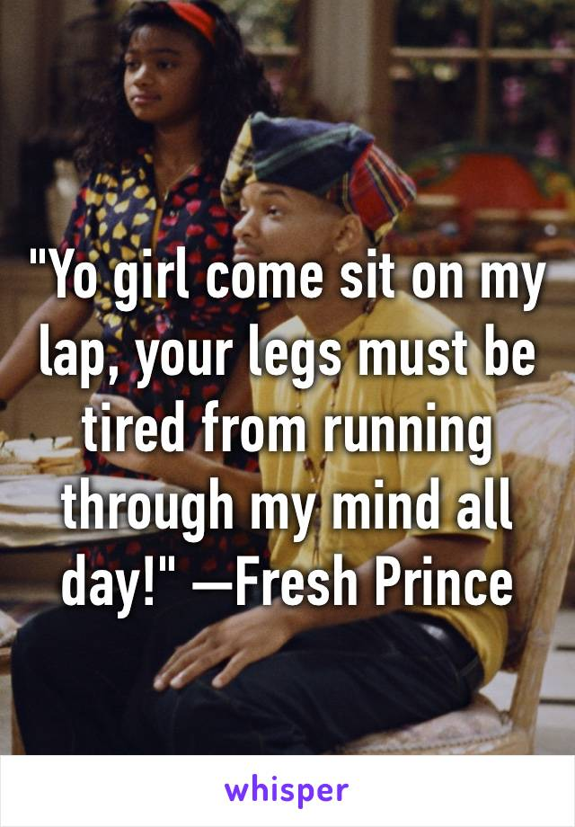 """""""Yo girl come sit on my lap, your legs must be tired from running through my mind all day!"""" —Fresh Prince"""
