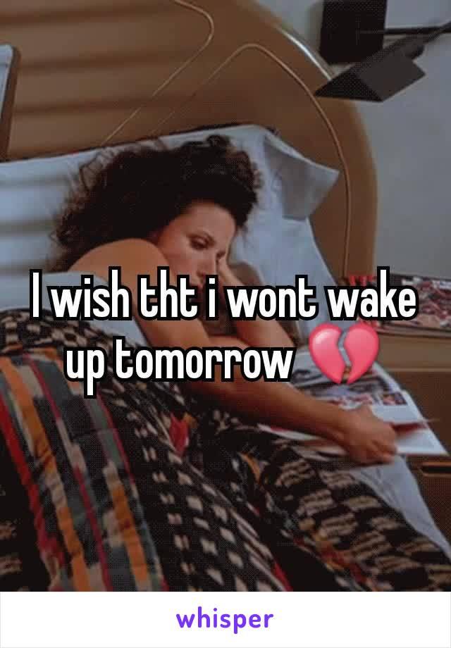 I wish tht i wont wake up tomorrow 💔
