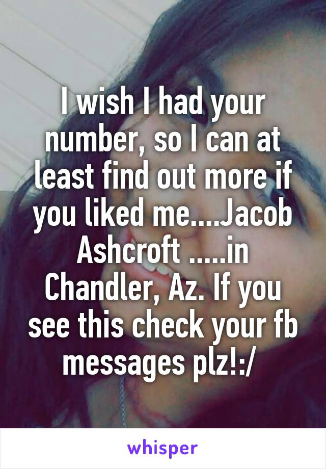 I wish I had your number, so I can at least find out more if you liked me....Jacob Ashcroft .....in Chandler, Az. If you see this check your fb messages plz!:/