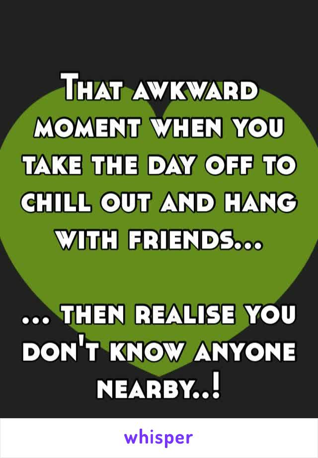 That awkward moment when you take the day off to chill out and hang with friends…  … then realise you don't know anyone nearby..!
