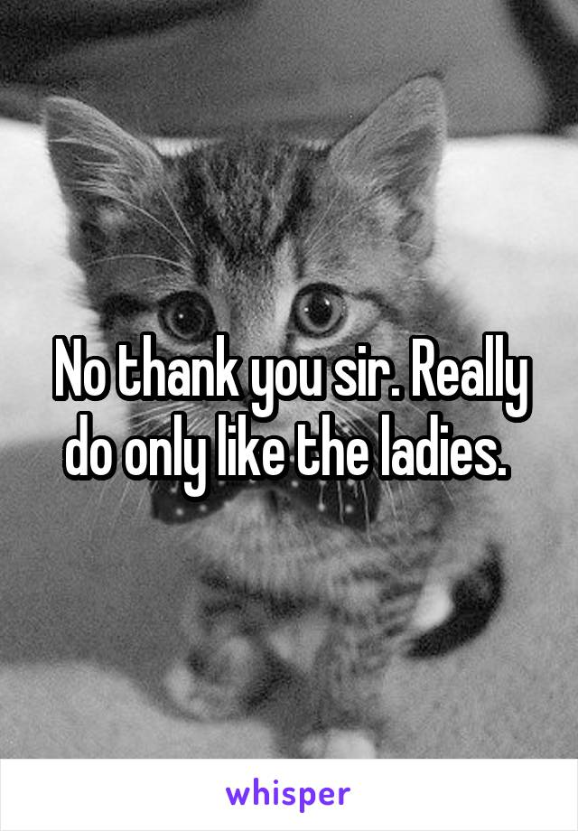 No thank you sir. Really do only like the ladies.