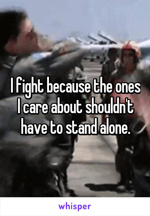 I fight because the ones I care about shouldn't have to stand alone.