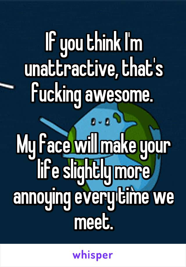 If you think I'm unattractive, that's fucking awesome.   My face will make your life slightly more annoying every time we meet.
