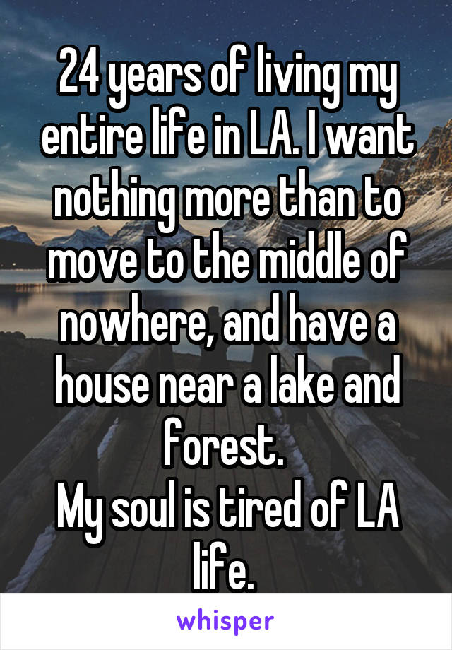 24 years of living my entire life in LA. I want nothing more than to move to the middle of nowhere, and have a house near a lake and forest.  My soul is tired of LA life.