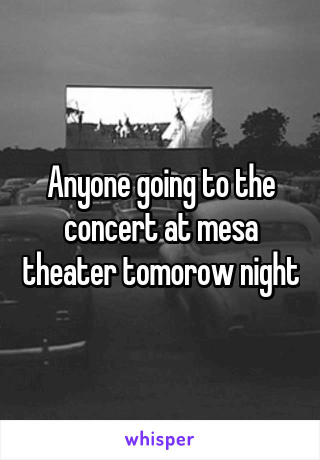 Anyone going to the concert at mesa theater tomorow night