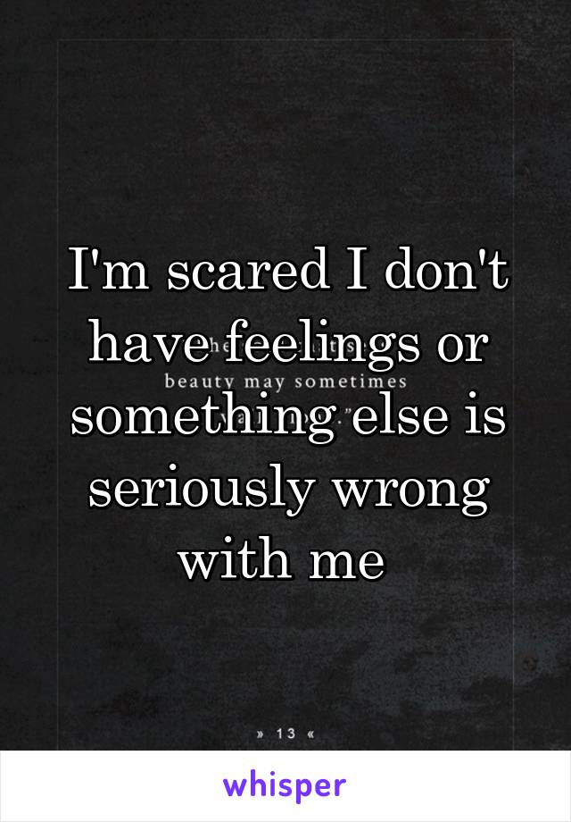 I'm scared I don't have feelings or something else is seriously wrong with me