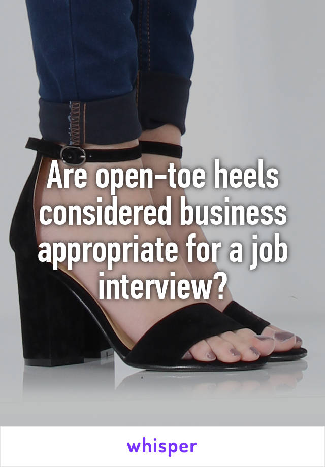 Are open-toe heels considered business appropriate for a job interview?