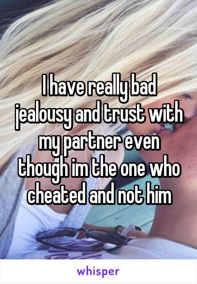 I have really bad jealousy and trust with my partner even though im the one who cheated and not him
