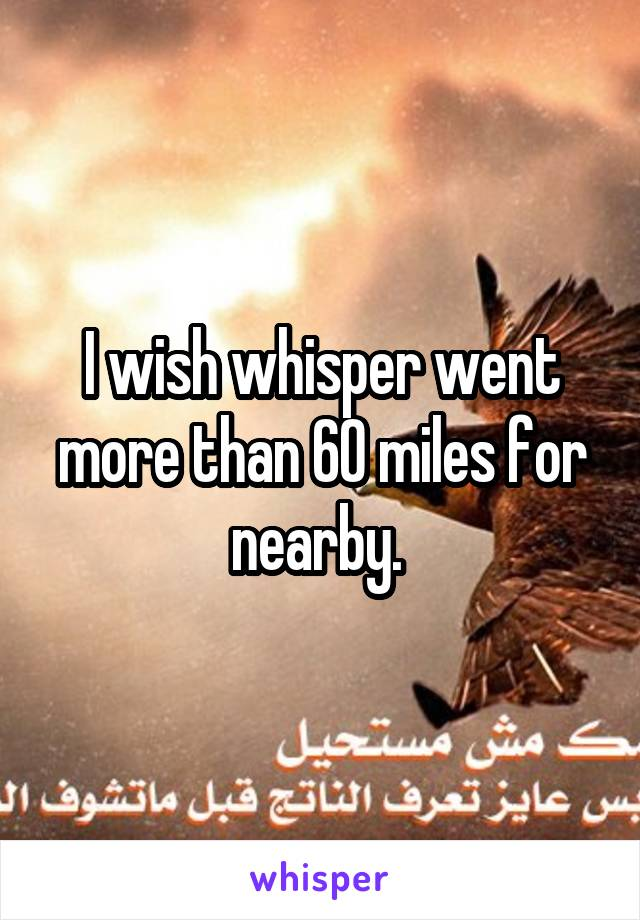 I wish whisper went more than 60 miles for nearby.