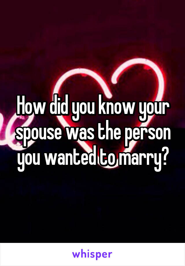 How did you know your spouse was the person you wanted to marry?