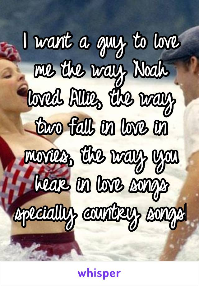 I want a guy to love me the way Noah loved Allie, the way two fall in love in movies, the way you hear in love songs specially country songs!