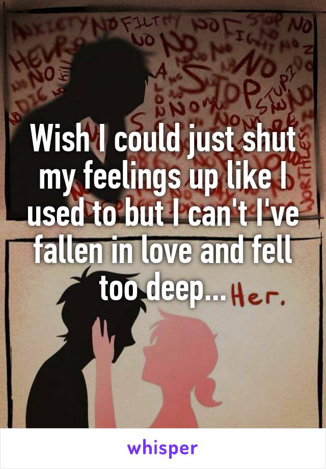 Wish I could just shut my feelings up like I used to but I can't I've fallen in love and fell too deep...