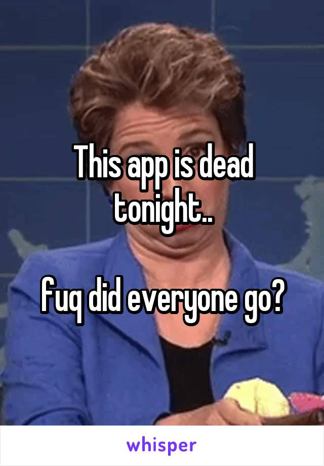 This app is dead tonight..  fuq did everyone go?