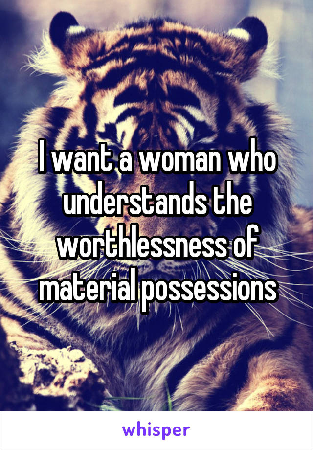 I want a woman who understands the worthlessness of material possessions
