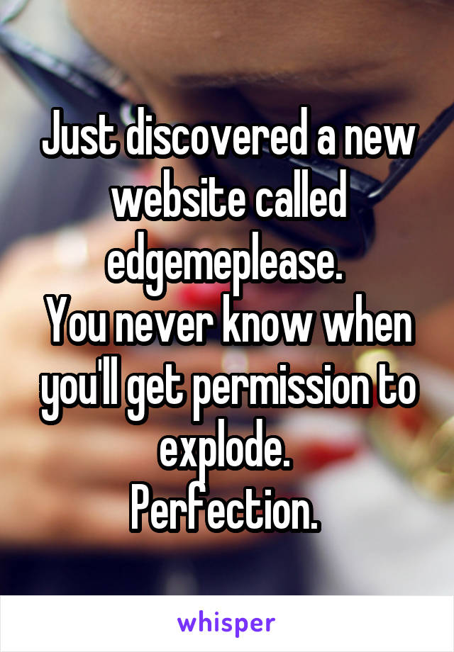 Just discovered a new website called edgemeplease.  You never know when you'll get permission to explode.  Perfection.