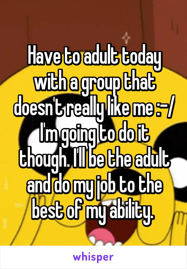 Have to adult today with a group that doesn't really like me :-/ I'm going to do it though. I'll be the adult and do my job to the best of my ability.