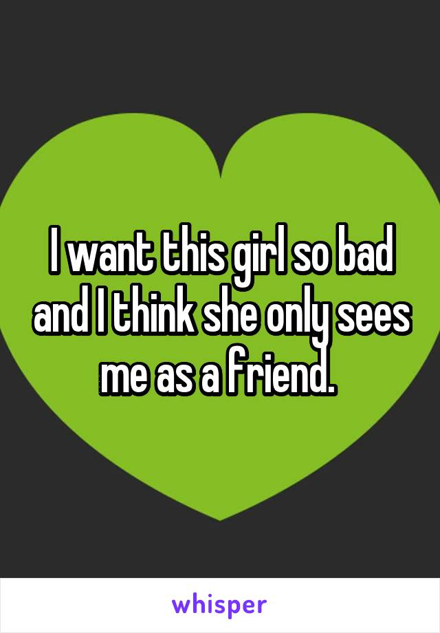 I want this girl so bad and I think she only sees me as a friend.