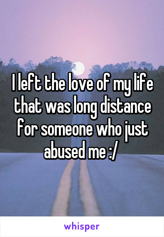 I left the love of my life that was long distance for someone who just abused me :/