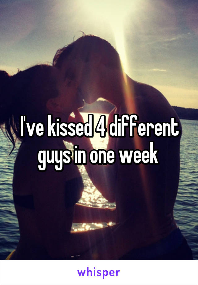I've kissed 4 different guys in one week