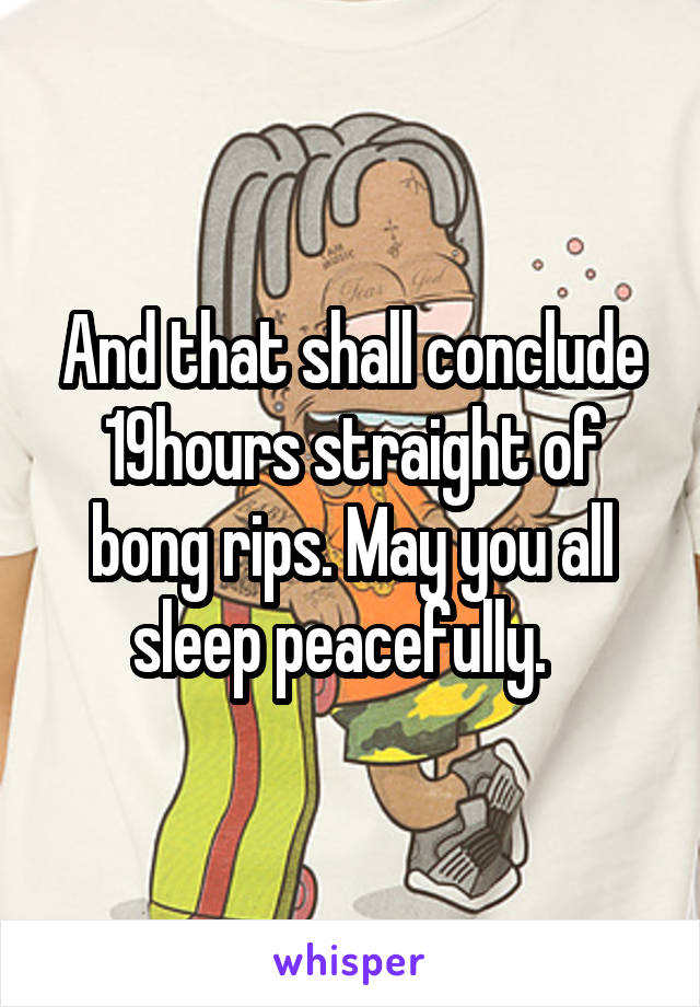 And that shall conclude 19hours straight of bong rips. May you all sleep peacefully.