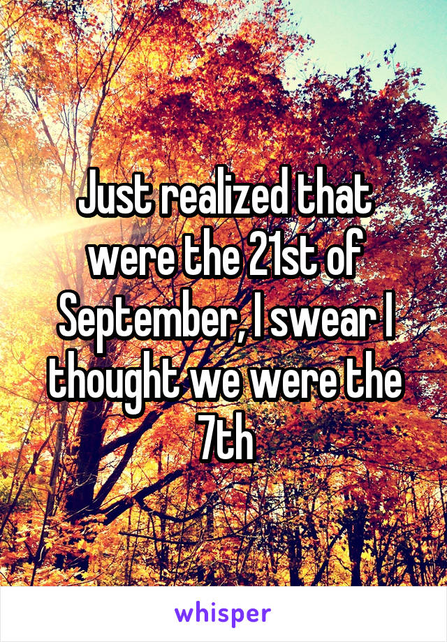 Just realized that were the 21st of September, I swear I thought we were the 7th