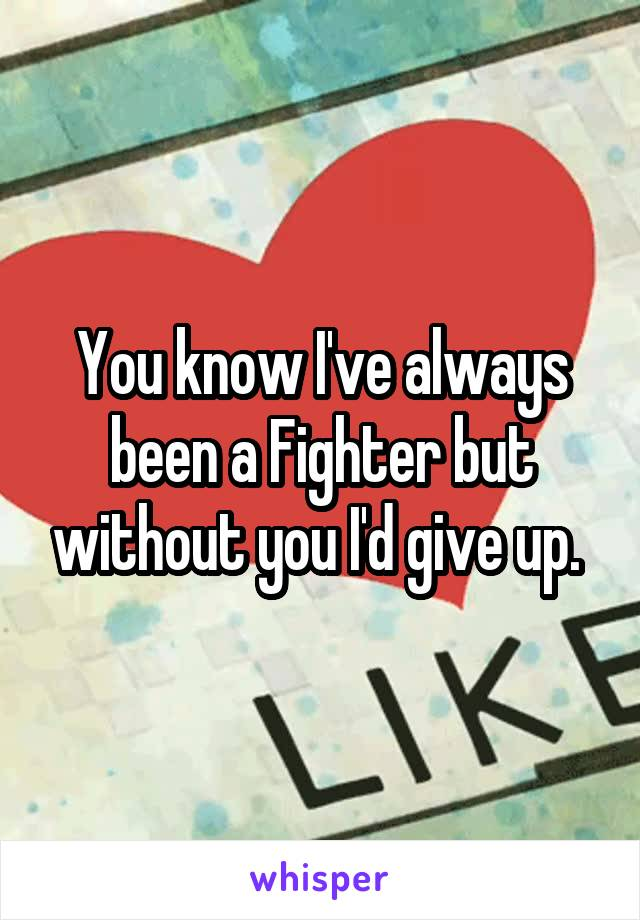 You know I've always been a Fighter but without you I'd give up.
