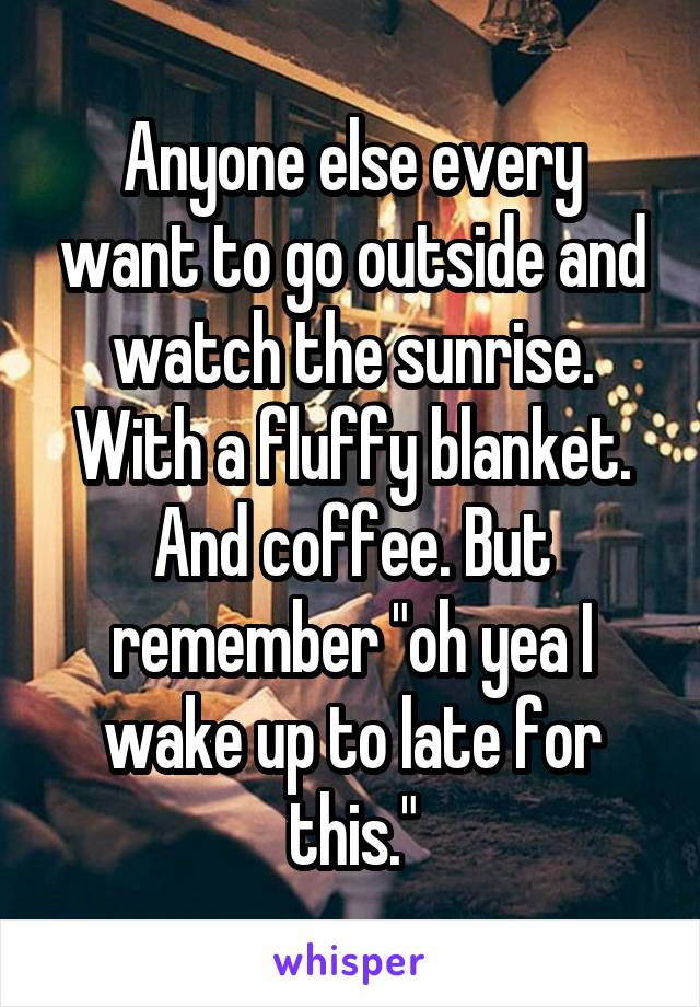 "Anyone else every want to go outside and watch the sunrise. With a fluffy blanket. And coffee. But remember ""oh yea I wake up to late for this."""