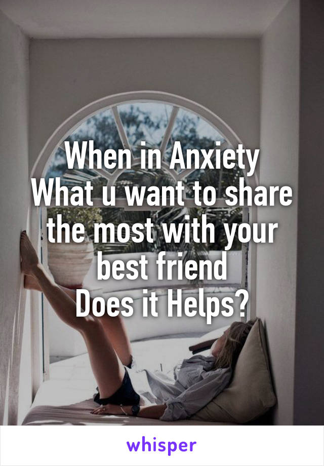 When in Anxiety What u want to share the most with your best friend Does it Helps?