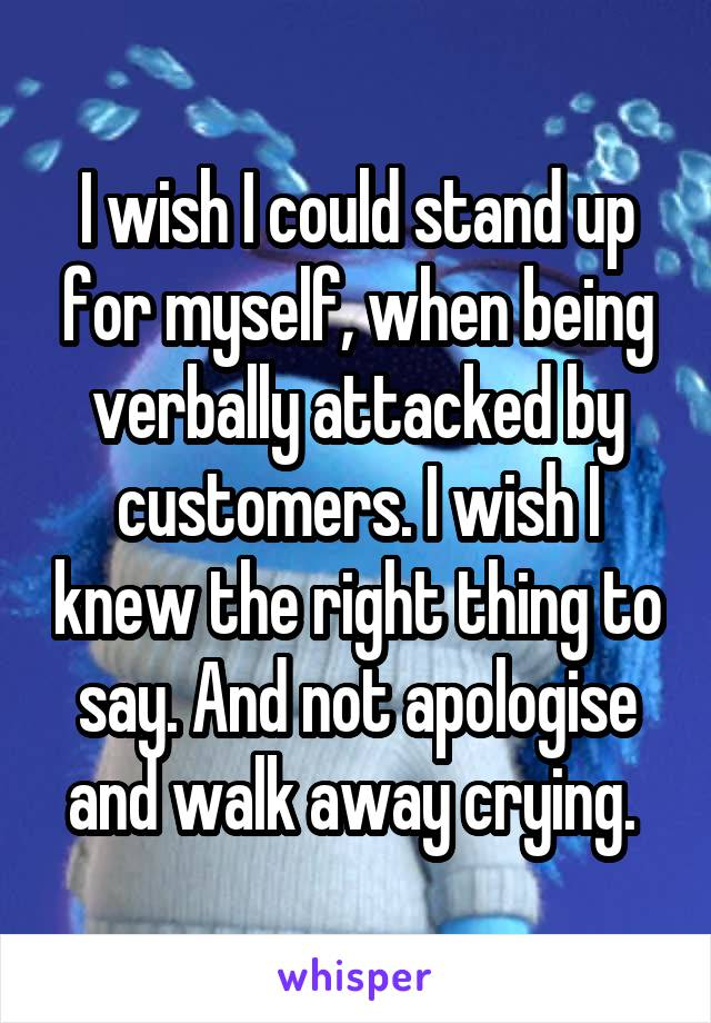 I wish I could stand up for myself, when being verbally attacked by customers. I wish I knew the right thing to say. And not apologise and walk away crying.