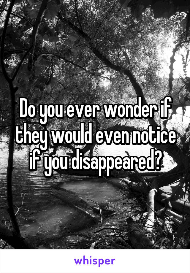 Do you ever wonder if they would even notice if you disappeared?