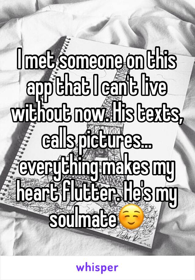 I met someone on this app that I can't live without now. His texts, calls pictures... everything makes my heart flutter. He's my soulmate☺️