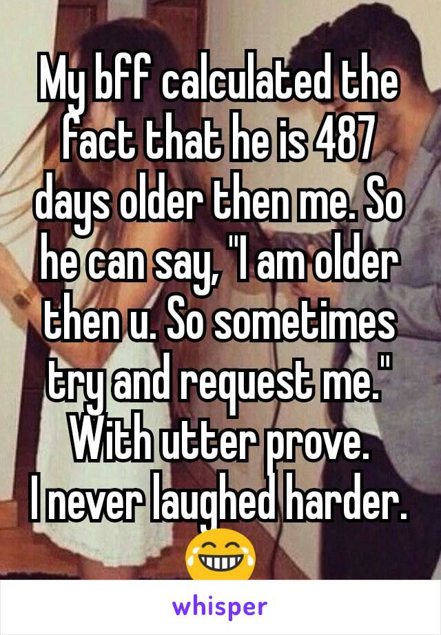 """My bff calculated the fact that he is 487 days older then me. So he can say, """"I am older then u. So sometimes try and request me."""" With utter prove. I never laughed harder.😂"""