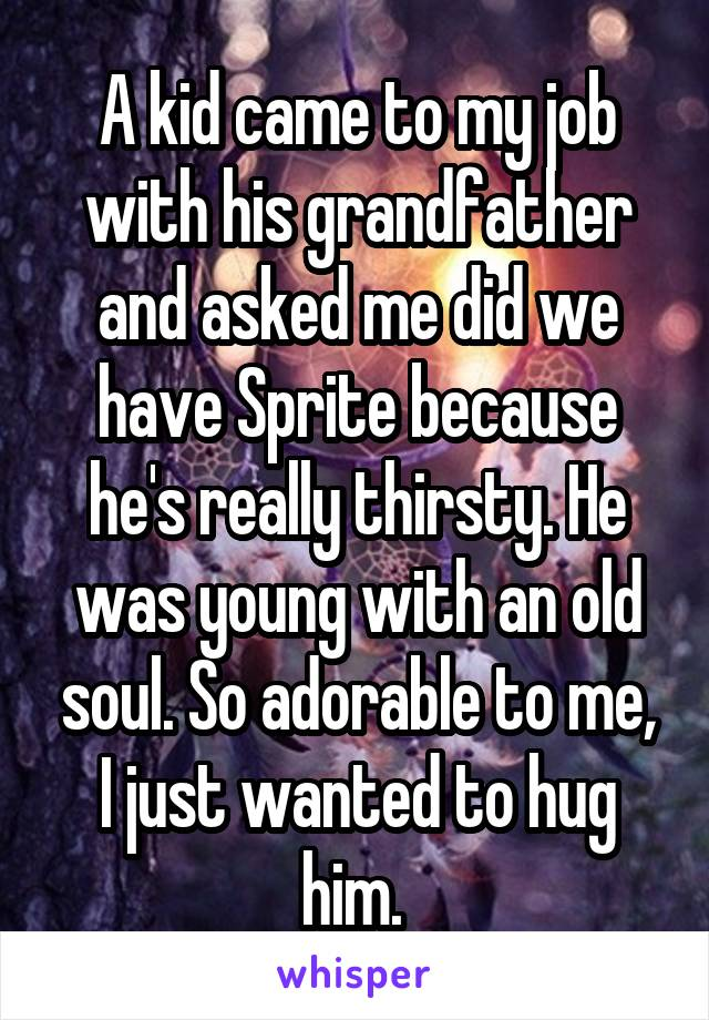 A kid came to my job with his grandfather and asked me did we have Sprite because he's really thirsty. He was young with an old soul. So adorable to me, I just wanted to hug him.
