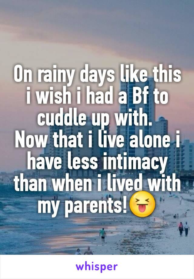 On rainy days like this i wish i had a Bf to cuddle up with.  Now that i live alone i have less intimacy than when i lived with my parents!😝